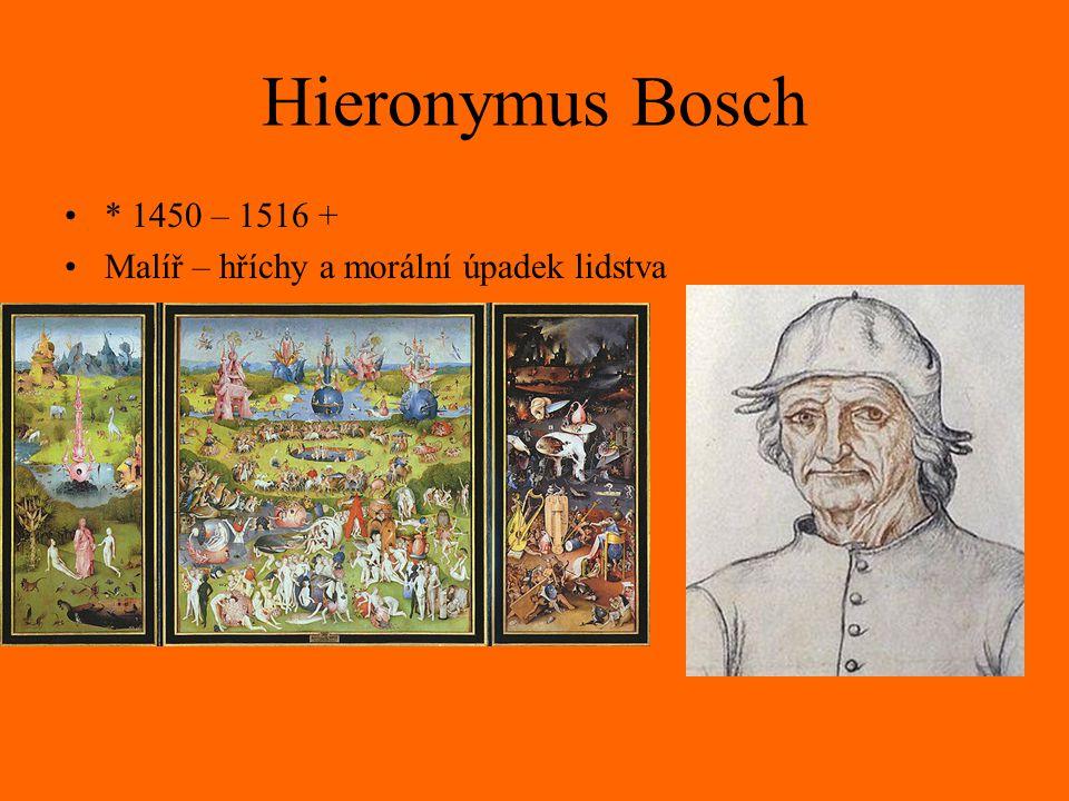 Hieronymus Bosch * 1450 – 1516 + Malíř – hříchy a morální úpadek lidstva