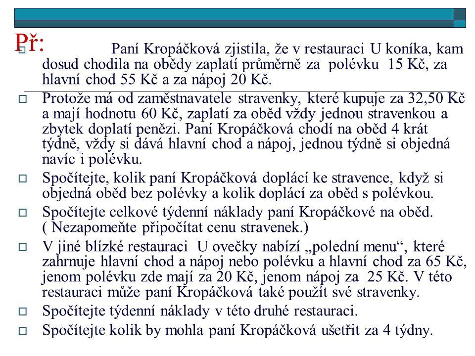 Př:  Paní Kropáčková zjistila, že v restauraci U koníka, kam dosud chodila na obědy zaplatí průměrně za polévku 15 Kč, za hlavní chod 55 Kč a za nápoj 20 Kč.