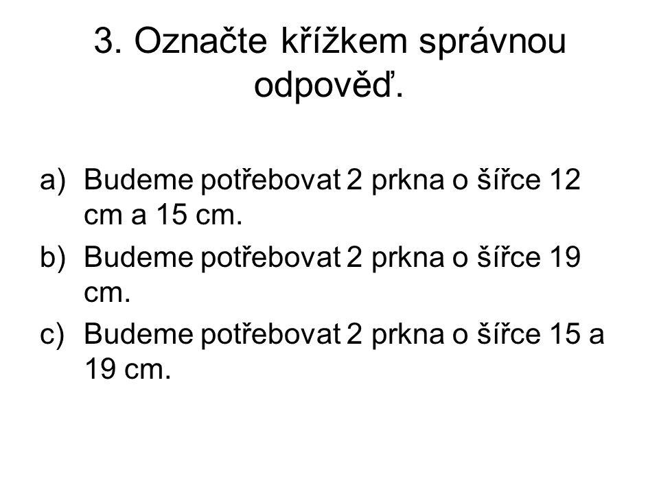3. Označte křížkem správnou odpověď. a)Budeme potřebovat 2 prkna o šířce 12 cm a 15 cm.