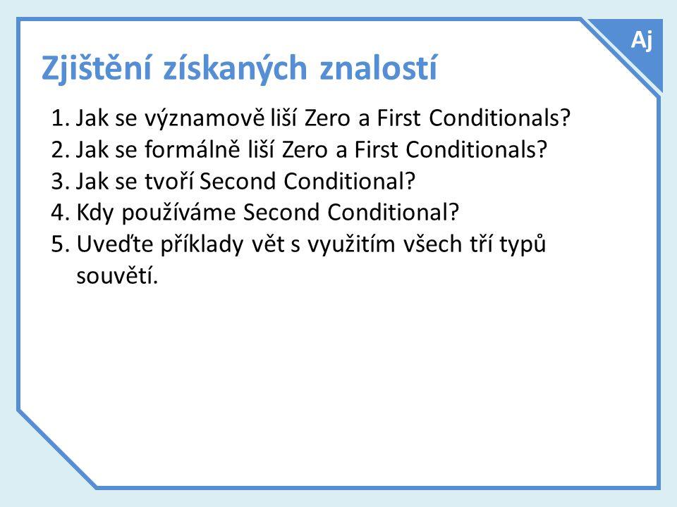 Zjištění získaných znalostí 1.Jak se významově liší Zero a First Conditionals? 2.Jak se formálně liší Zero a First Conditionals? 3.Jak se tvoří Second