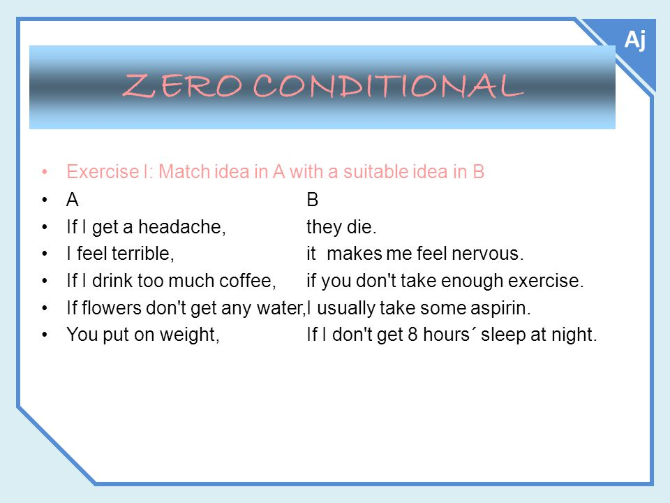 Aj ZERO CONDITIONAL Exercise I: Match idea in A with a suitable idea in B AB If I get a headache,they die.