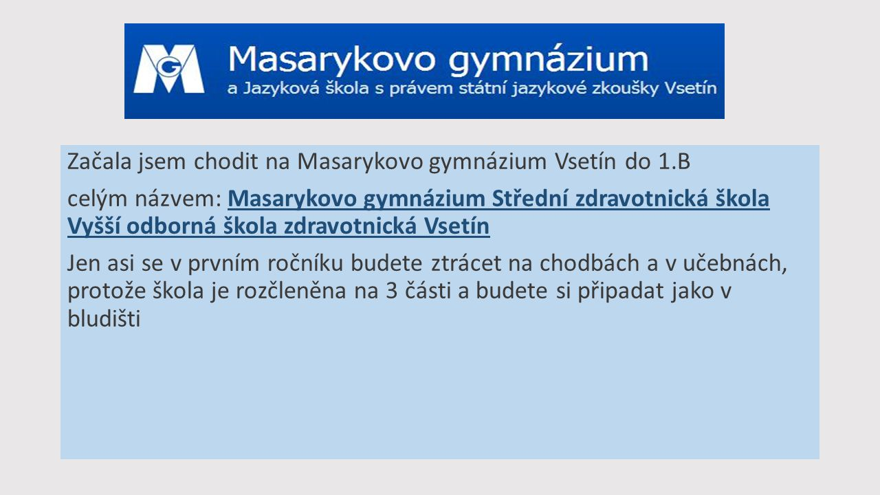 Začala jsem chodit na Masarykovo gymnázium Vsetín do 1.B celým názvem: Masarykovo gymnázium Střední zdravotnická škola Vyšší odborná škola zdravotnick