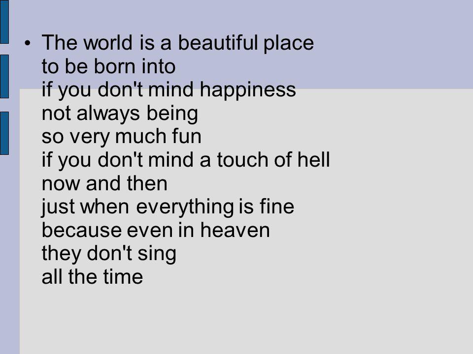 Svět je báječné místo k narození jestli vám nevadí že štěstí vždycky není tak velký požitek jestli vám nevadí že si tu a tam šeredně spálíte prsty zrovna když je všechno tak prima to víte ani na nebesích nezpívají po celý čas