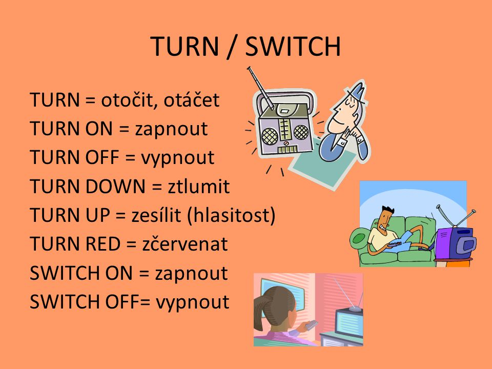 TURN / SWITCH TURN = otočit, otáčet TURN ON = zapnout TURN OFF = vypnout TURN DOWN = ztlumit TURN UP = zesílit (hlasitost) TURN RED = zčervenat SWITCH
