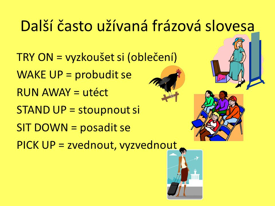 Další často užívaná frázová slovesa TRY ON = vyzkoušet si (oblečení) WAKE UP = probudit se RUN AWAY = utéct STAND UP = stoupnout si SIT DOWN = posadit se PICK UP = zvednout, vyzvednout