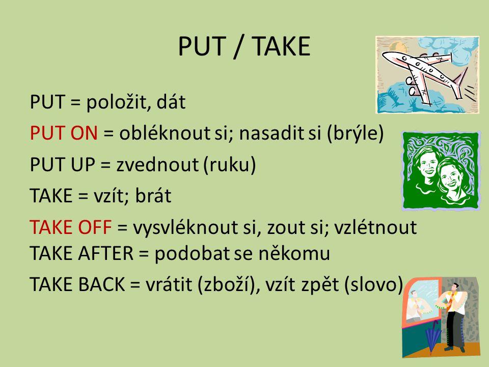 PUT / TAKE PUT = položit, dát PUT ON = obléknout si; nasadit si (brýle) PUT UP = zvednout (ruku) TAKE = vzít; brát TAKE OFF = vysvléknout si, zout si; vzlétnout TAKE AFTER = podobat se někomu TAKE BACK = vrátit (zboží), vzít zpět (slovo)