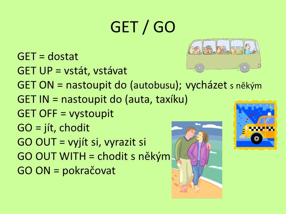 GET / GO GET = dostat GET UP = vstát, vstávat GET ON = nastoupit do ( autobusu ); vycházet s někým GET IN = nastoupit do (auta, taxíku) GET OFF = vystoupit GO = jít, chodit GO OUT = vyjít si, vyrazit si GO OUT WITH = chodit s někým GO ON = pokračovat