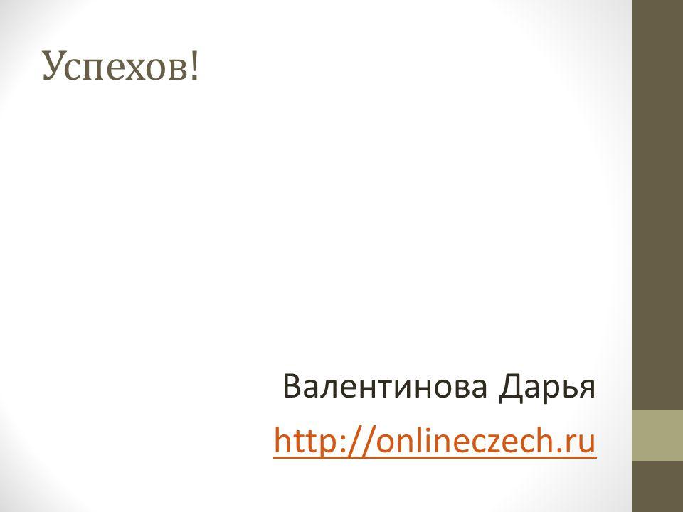 Успехов! Валентинова Дарья http://onlineczech.ru