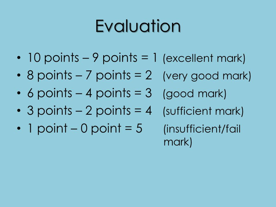 Evaluation 10 points – 9 points = 1 (excellent mark) 8 points – 7 points = 2 (very good mark) 6 points – 4 points = 3 (good mark) 3 points – 2 points = 4 (sufficient mark) 1 point – 0 point = 5 (insufficient/fail mark)
