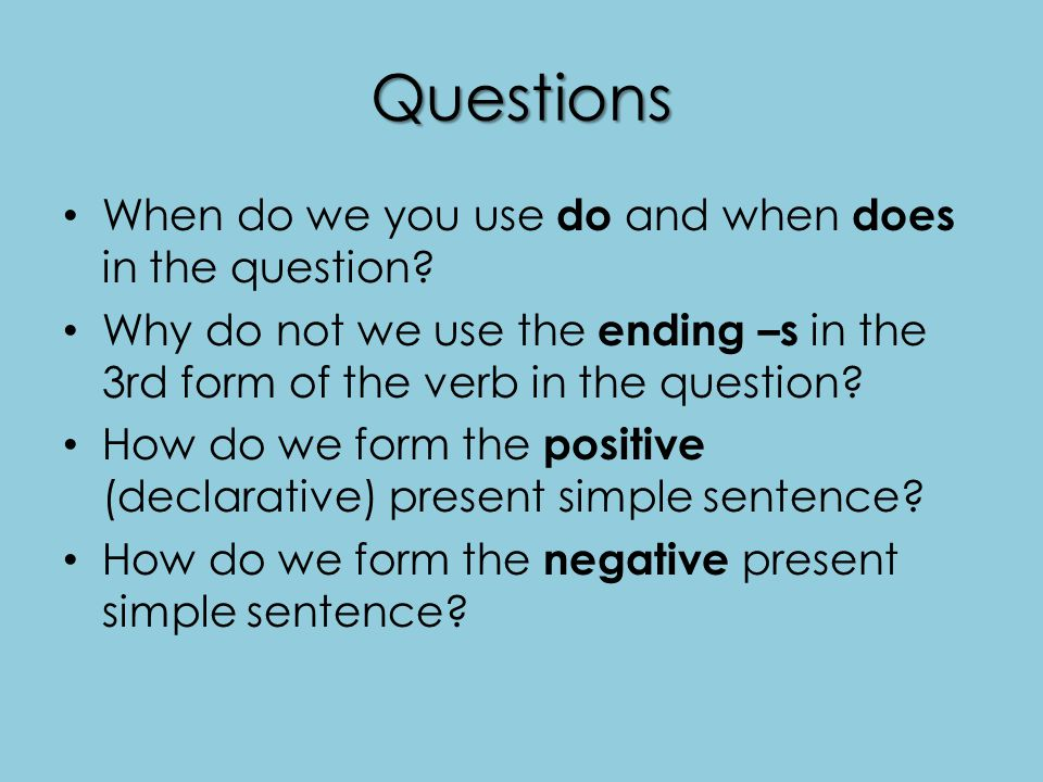 Questions When do we you use do and when does in the question? Why do not we use the ending –s in the 3rd form of the verb in the question? How do we