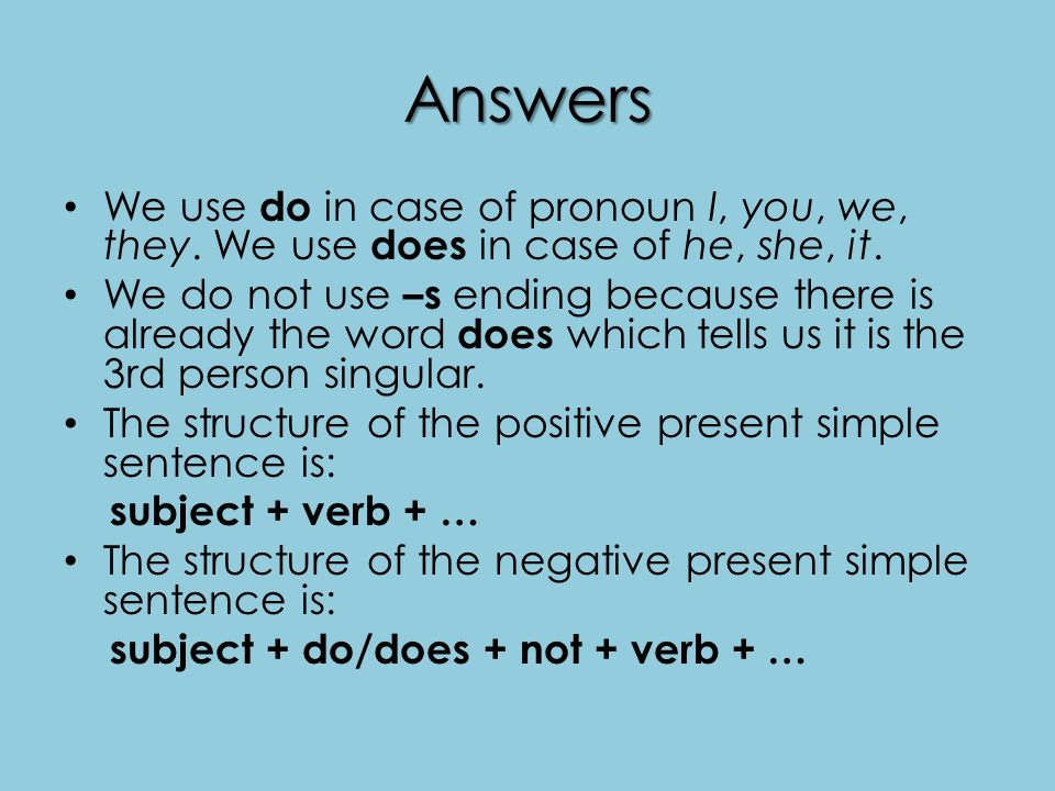 Answers We use do in case of pronoun I, you, we, they. We use does in case of he, she, it. We do not use –s ending because there is already the word d