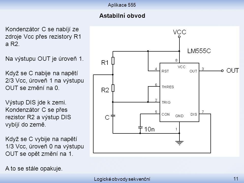 Aplikace 555 Logické obvody sekvenční 11 Kondenzátor C se nabíjí ze zdroje Vcc přes rezistory R1 a R2. Na výstupu OUT je úroveň 1. Když se C nabije na