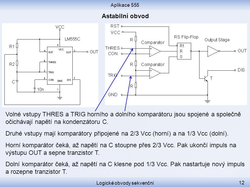Aplikace 555 Logické obvody sekvenční 12 Volné vstupy THRES a TRIG horního a dolního komparátoru jsou spojené a společně očichávají napětí na kondenzá