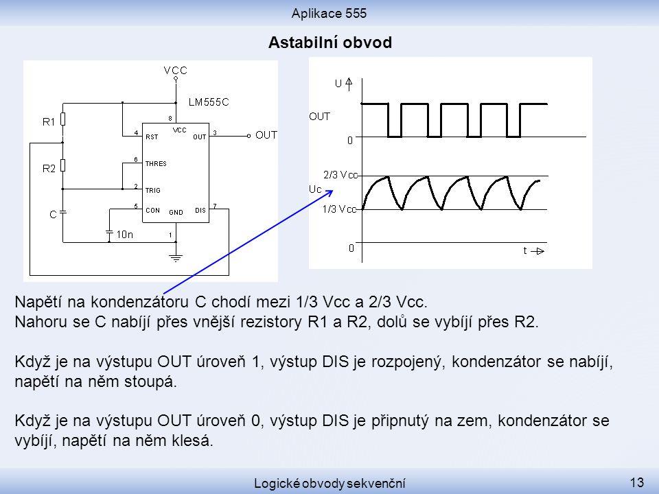 Aplikace 555 Logické obvody sekvenční 13 Napětí na kondenzátoru C chodí mezi 1/3 Vcc a 2/3 Vcc. Nahoru se C nabíjí přes vnější rezistory R1 a R2, dolů