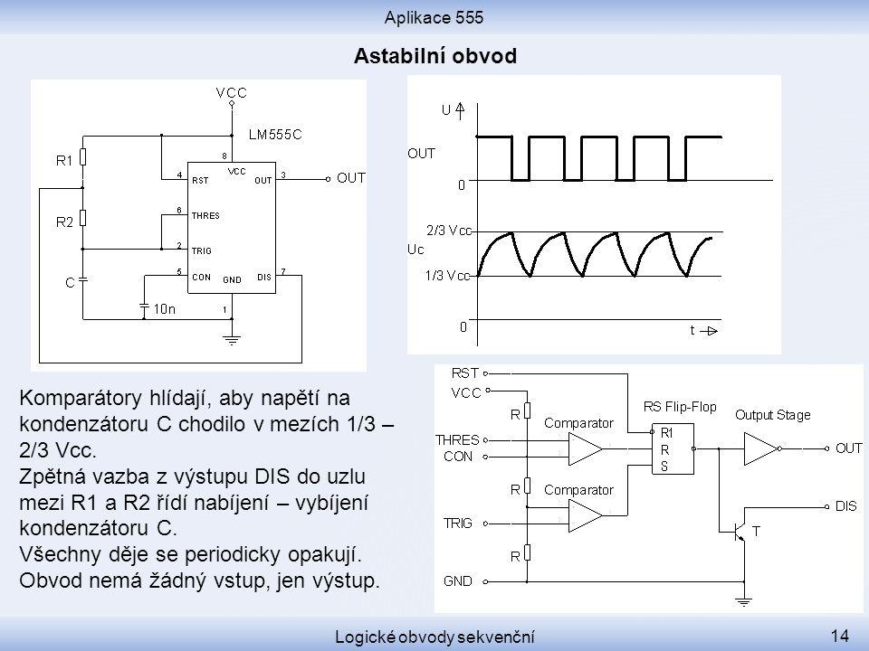 Aplikace 555 Logické obvody sekvenční 14 Komparátory hlídají, aby napětí na kondenzátoru C chodilo v mezích 1/3 – 2/3 Vcc. Zpětná vazba z výstupu DIS