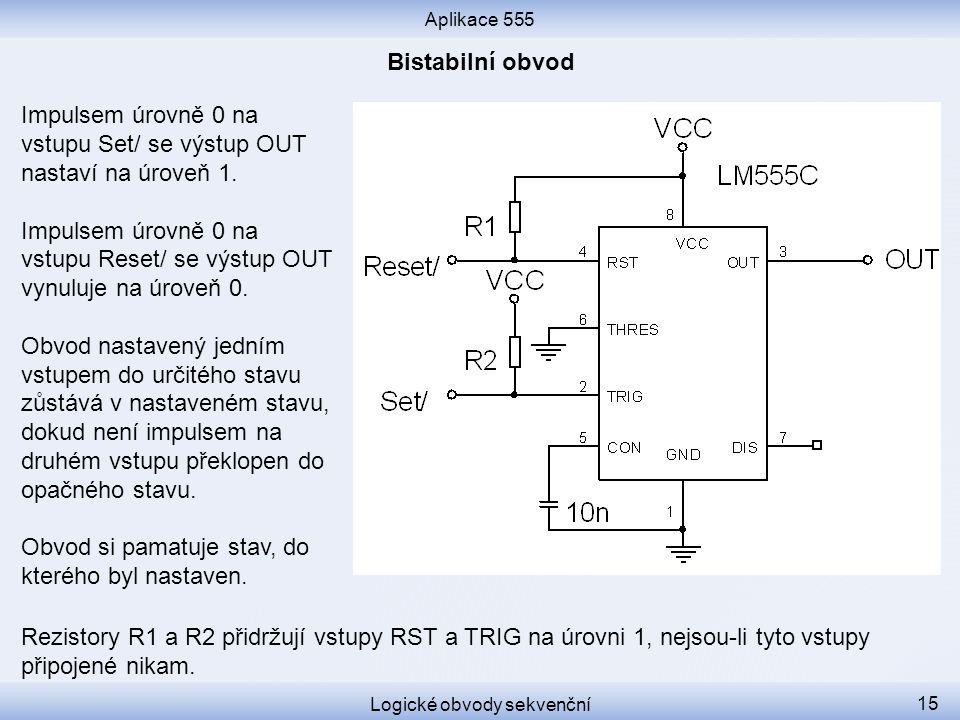 Aplikace 555 Logické obvody sekvenční 15 Impulsem úrovně 0 na vstupu Set/ se výstup OUT nastaví na úroveň 1. Impulsem úrovně 0 na vstupu Reset/ se výs