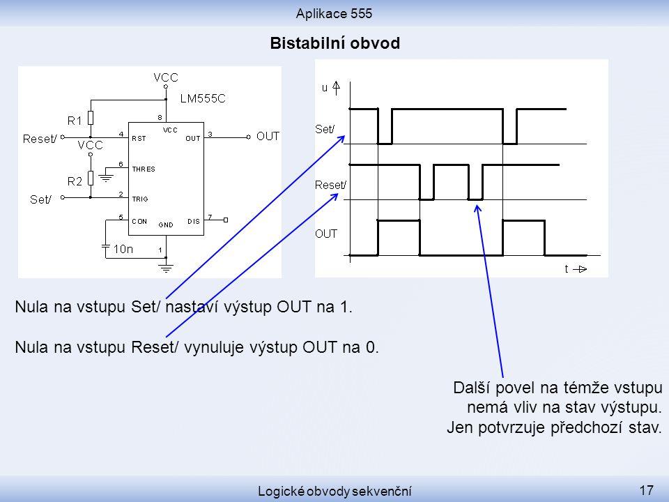 Aplikace 555 Logické obvody sekvenční 17 Nula na vstupu Set/ nastaví výstup OUT na 1. Nula na vstupu Reset/ vynuluje výstup OUT na 0. Další povel na t