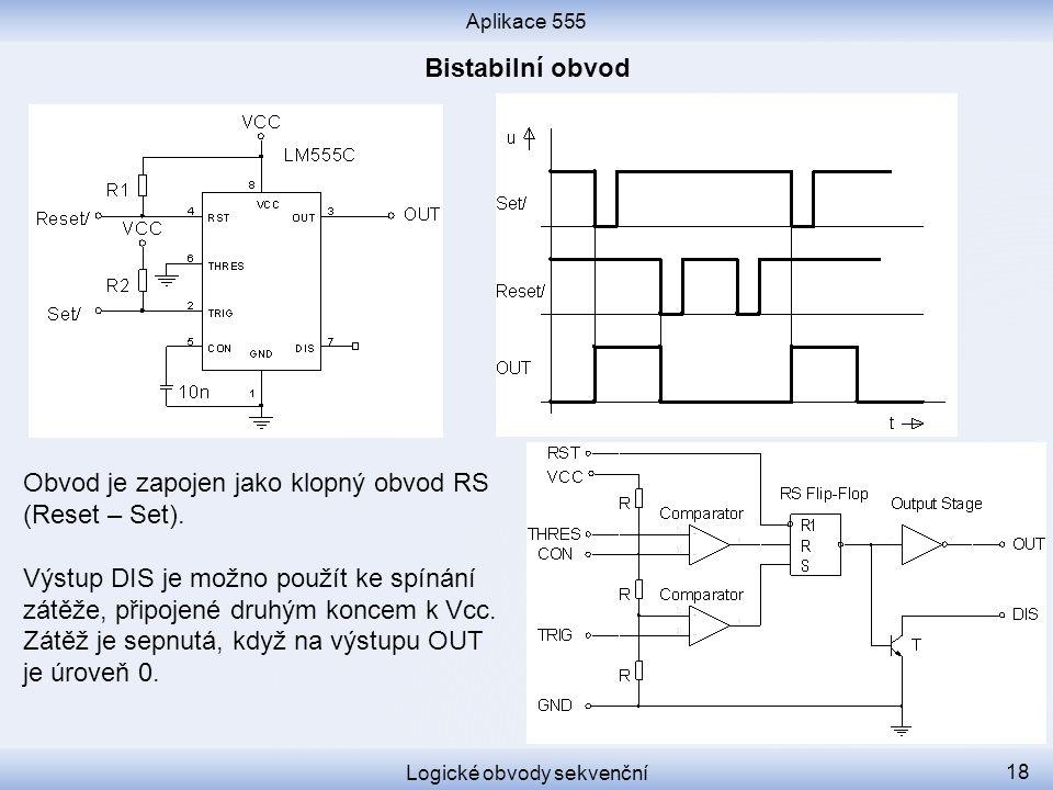 Aplikace 555 Logické obvody sekvenční 18 Obvod je zapojen jako klopný obvod RS (Reset – Set). Výstup DIS je možno použít ke spínání zátěže, připojené