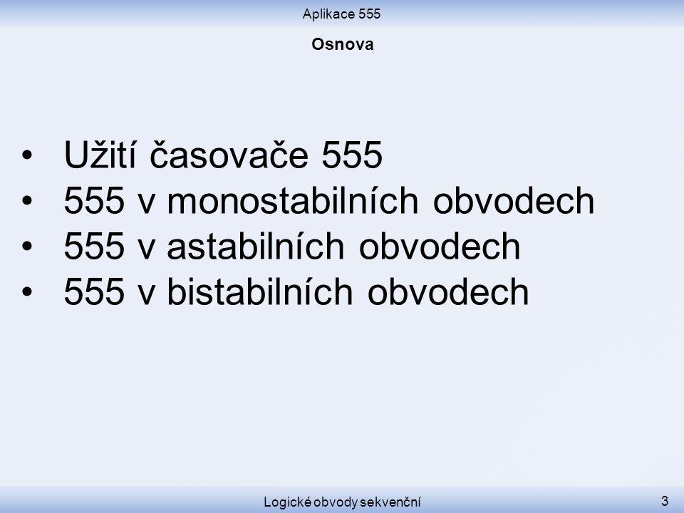 Aplikace 555 Logické obvody sekvenční 3 Užití časovače 555 555 v monostabilních obvodech 555 v astabilních obvodech 555 v bistabilních obvodech