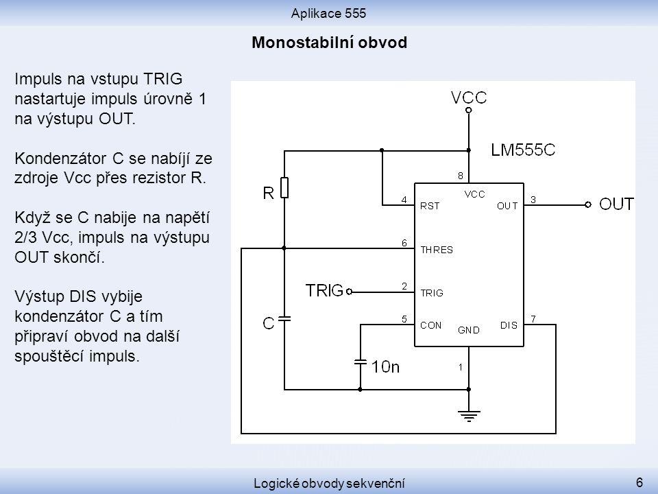 Aplikace 555 Logické obvody sekvenční 6 Impuls na vstupu TRIG nastartuje impuls úrovně 1 na výstupu OUT. Kondenzátor C se nabíjí ze zdroje Vcc přes re