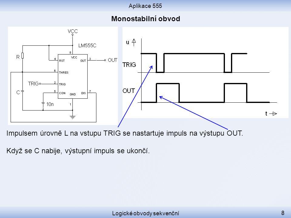 Aplikace 555 Logické obvody sekvenční 8 Impulsem úrovně L na vstupu TRIG se nastartuje impuls na výstupu OUT. Když se C nabije, výstupní impuls se uko