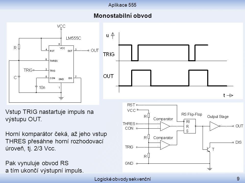 Aplikace 555 Logické obvody sekvenční 9 Vstup TRIG nastartuje impuls na výstupu OUT. Horní komparátor čeká, až jeho vstup THRES přesáhne horní rozhodo