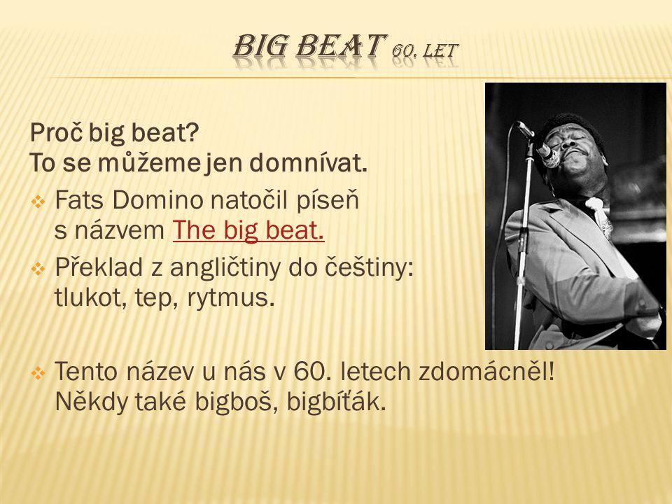 Proč big beat? To se můžeme jen domnívat.  Fats Domino natočil píseň s názvem The big beat.The big beat.  Překlad z angličtiny do češtiny: tlukot, t