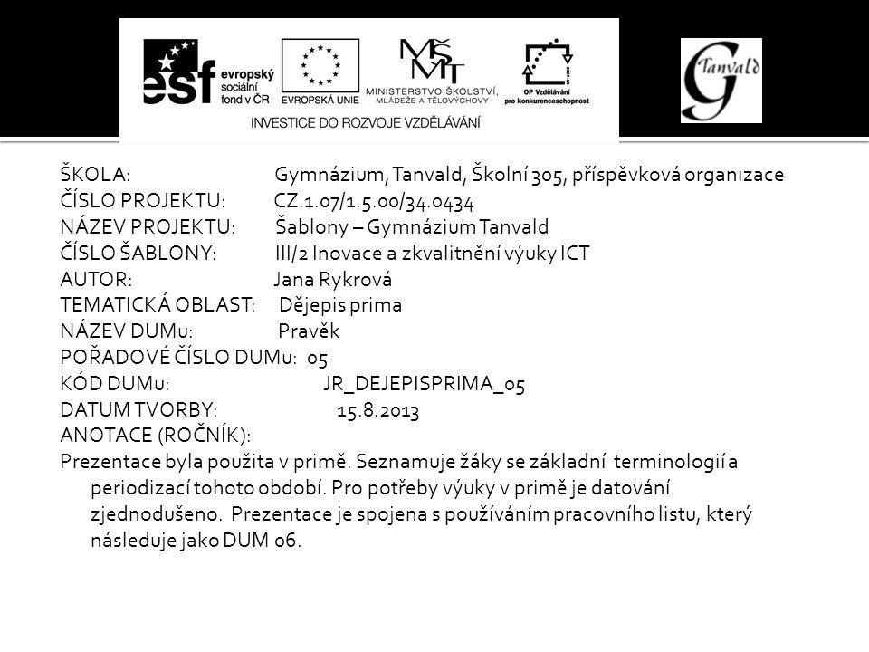 ŠKOLA: Gymnázium, Tanvald, Školní 305, příspěvková organizace ČÍSLO PROJEKTU: CZ.1.07/1.5.00/34.0434 NÁZEV PROJEKTU: Šablony – Gymnázium Tanvald ČÍSLO ŠABLONY: III/2 Inovace a zkvalitnění výuky ICT AUTOR: Jana Rykrová TEMATICKÁ OBLAST: Dějepis prima NÁZEV DUMu: Pravěk POŘADOVÉ ČÍSLO DUMu: 05 KÓD DUMu: JR_DEJEPISPRIMA_05 DATUM TVORBY: 15.8.2013 ANOTACE (ROČNÍK): Prezentace byla použita v primě.