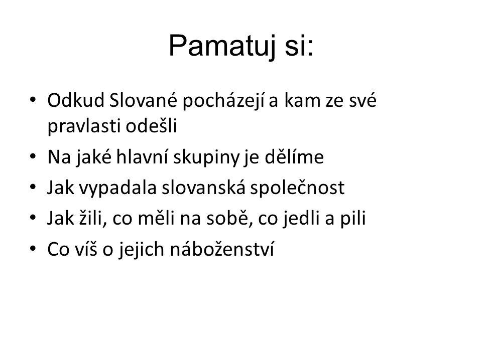 Pamatuj si: Odkud Slované pocházejí a kam ze své pravlasti odešli Na jaké hlavní skupiny je dělíme Jak vypadala slovanská společnost Jak žili, co měli