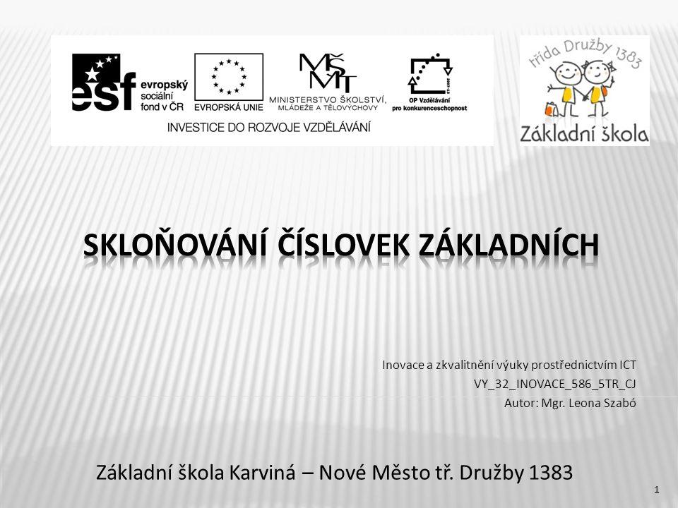 Název vzdělávacího materiálu Skloňování číslovek základních Číslo vzdělávacího materiáluVY_32_INOVACE_586_5TR_CJ Číslo šablonyIII/2 AutorLeona Szabó, Mgr.