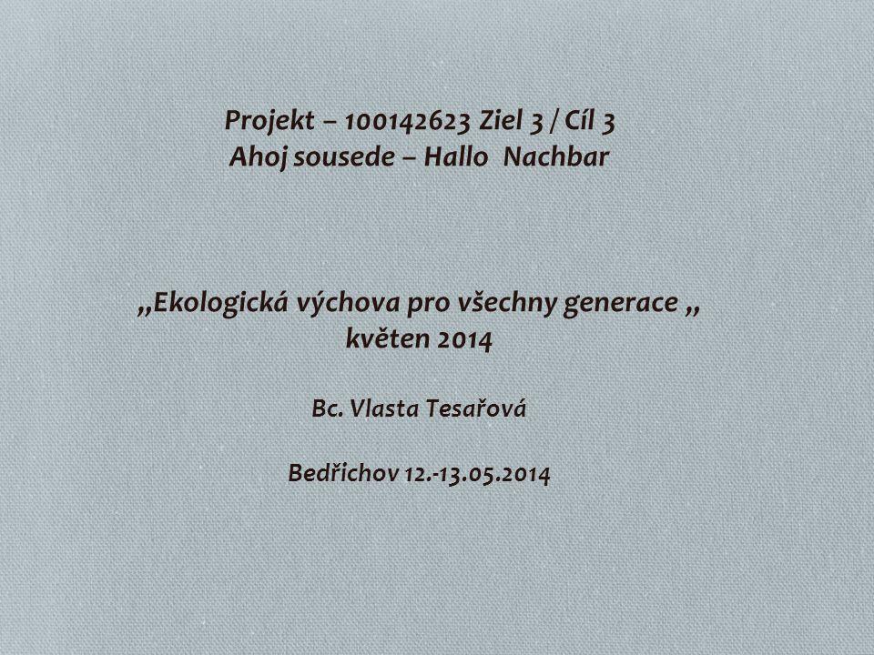 """Projekt – 100142623 Ziel 3 / Cíl 3 Ahoj sousede – Hallo Nachbar """"Ekologická výchova pro všechny generace """" květen 2014 Bc. Vlasta Tesařová Bedřichov 1"""