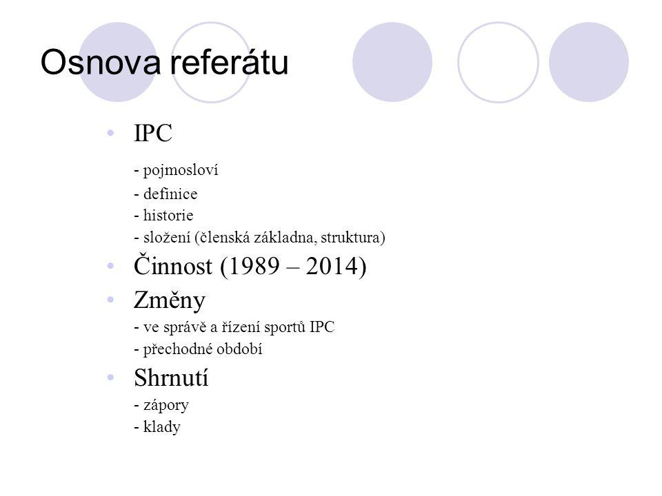 Osnova referátu IPC - pojmosloví - definice - historie - složení (členská základna, struktura) Činnost (1989 – 2014) Změny - ve správě a řízení sportů