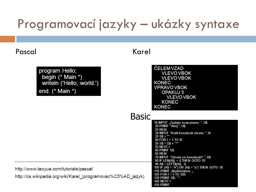 Programovací jazyky – ukázky syntaxe PascalKarel program Hello; begin (* Main *) writeln ('Hello, world.') end. (* Main *) http://www.taoyue.com/tutor