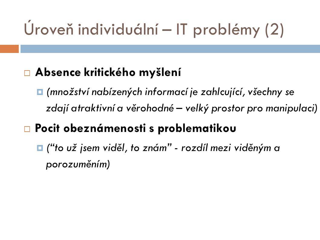 Úroveň individuální – IT problémy (2)  Absence kritického myšlení  (množství nabízených informací je zahlcující, všechny se zdají atraktivní a věroh