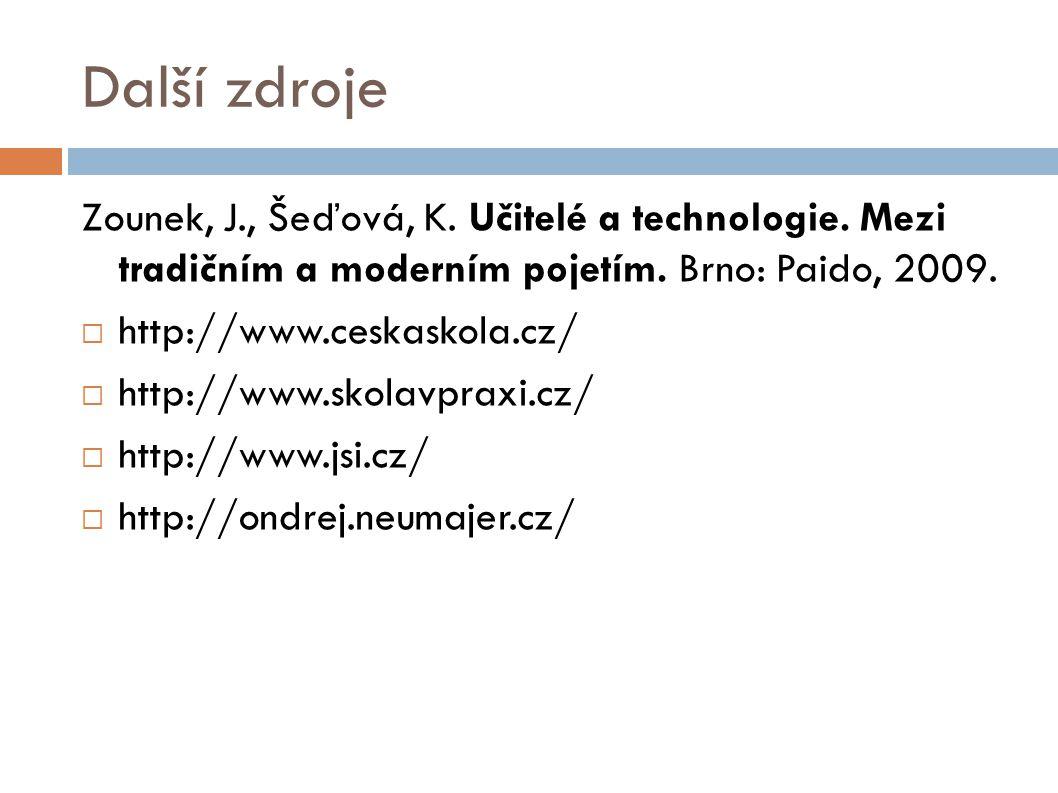 Další zdroje Zounek, J., Šeďová, K. Učitelé a technologie. Mezi tradičním a moderním pojetím. Brno: Paido, 2009.  http://www.ceskaskola.cz/  http://