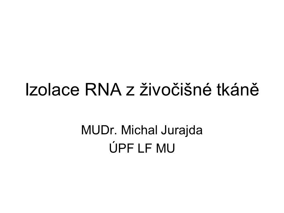 Izolace RNA z živočišné tkáně MUDr. Michal Jurajda ÚPF LF MU