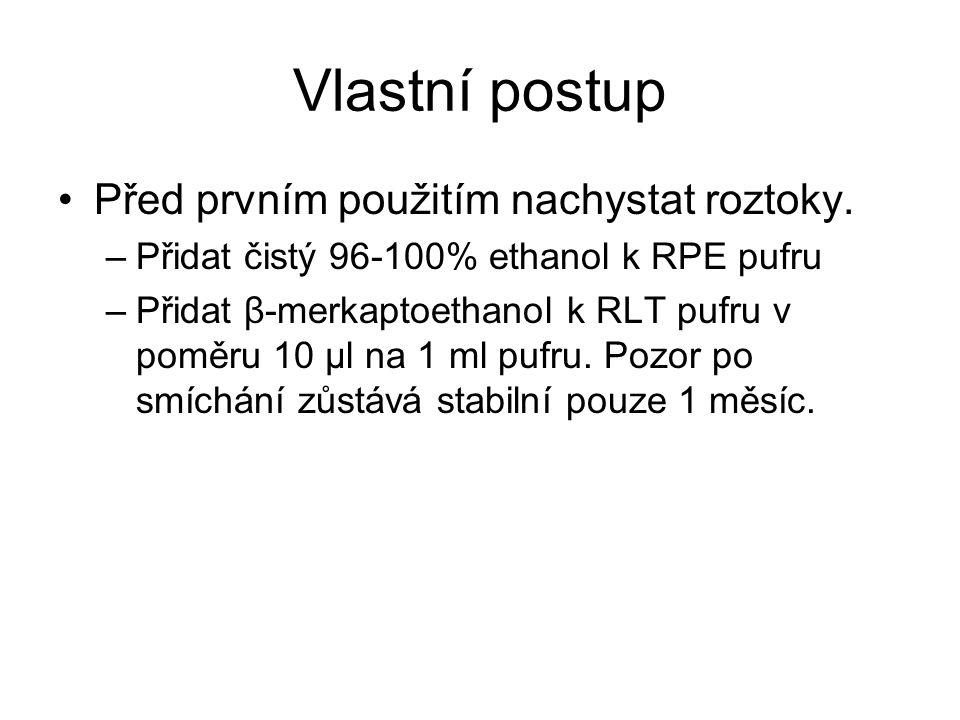 Vlastní postup Před prvním použitím nachystat roztoky. –Přidat čistý 96-100% ethanol k RPE pufru –Přidat β-merkaptoethanol k RLT pufru v poměru 10 μl