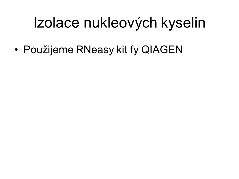 Izolace nukleových kyselin Použijeme RNeasy kit fy QIAGEN