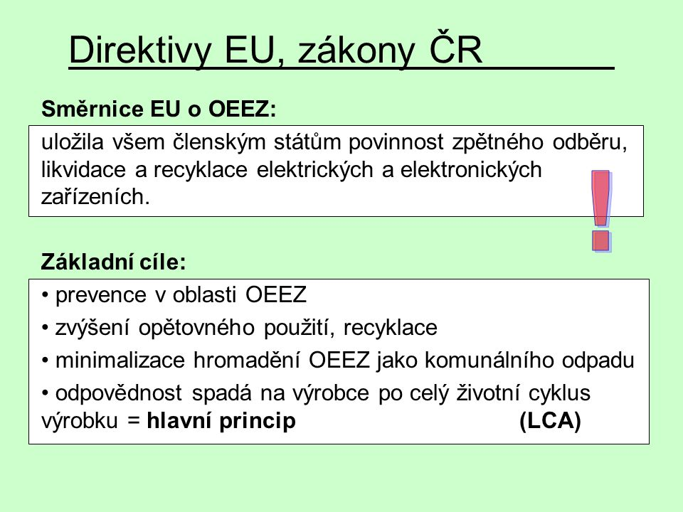Direktivy EU, zákony ČR Směrnice EU o OEEZ: uložila všem členským státům povinnost zpětného odběru, likvidace a recyklace elektrických a elektronickýc