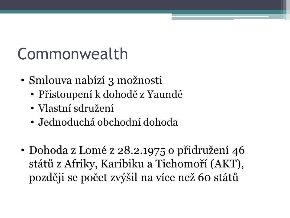 Commonwealth Smlouva nabízí 3 možnosti Přistoupení k dohodě z Yaundé Vlastní sdružení Jednoduchá obchodní dohoda Dohoda z Lomé z 28.2.1975 o přidružení 46 států z Afriky, Karibiku a Tichomoří (AKT), později se počet zvýšil na více než 60 států