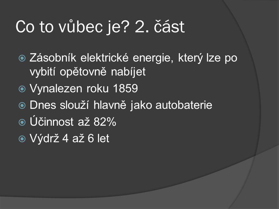 Co to vůbec je? 2. část  Zásobník elektrické energie, který lze po vybití opětovně nabíjet  Vynalezen roku 1859  Dnes slouží hlavně jako autobateri