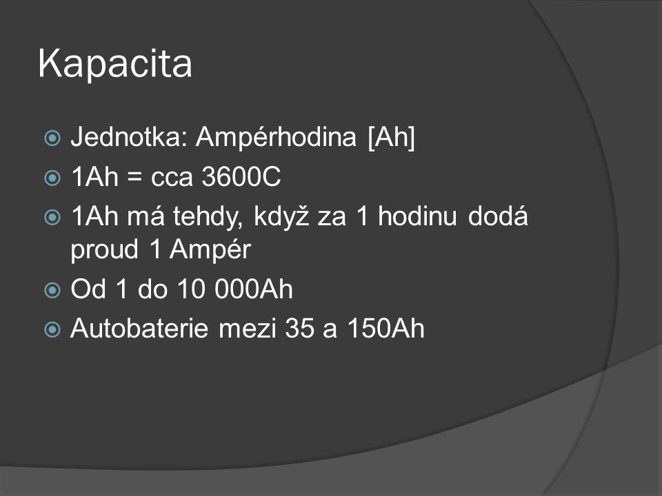 Kapacita  Jednotka: Ampérhodina [Ah]  1Ah = cca 3600C  1Ah má tehdy, když za 1 hodinu dodá proud 1 Ampér  Od 1 do 10 000Ah  Autobaterie mezi 35 a