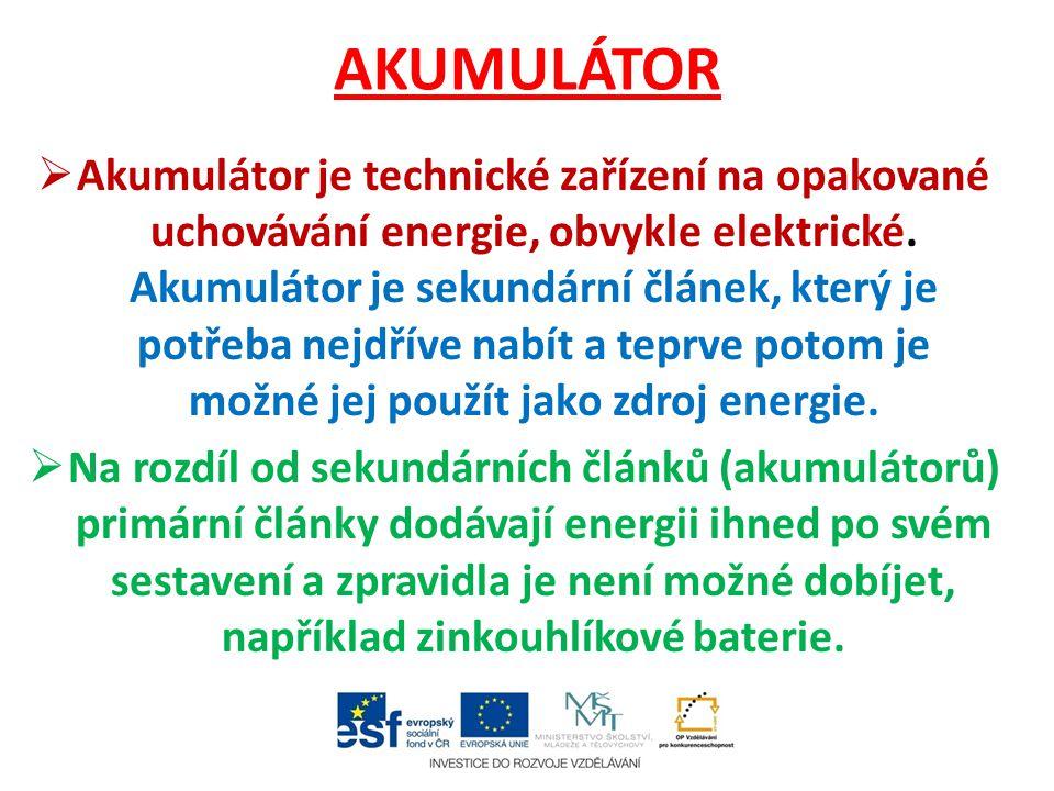 AKUMULÁTOR  Akumulátor je technické zařízení na opakované uchovávání energie, obvykle elektrické. Akumulátor je sekundární článek, který je potřeba n