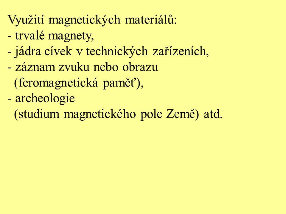 Využití magnetických materiálů: - trvalé magnety, - jádra cívek v technických zařízeních, - záznam zvuku nebo obrazu (feromagnetická paměť), - archeologie (studium magnetického pole Země) atd.