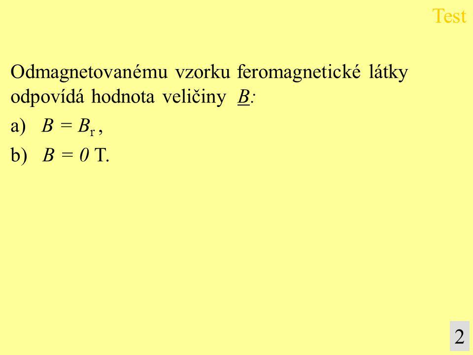 Odmagnetovanému vzorku feromagnetické látky odpovídá hodnota veličiny B: a) B = B r, b) B = 0 T. Test 2