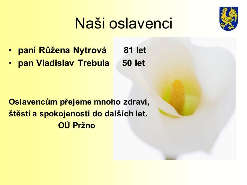 Naši oslavenci paní Růžena Nytrová 81 let pan Vladislav Trebula 50 let Oslavencům přejeme mnoho zdraví, štěstí a spokojenosti do dalších let.