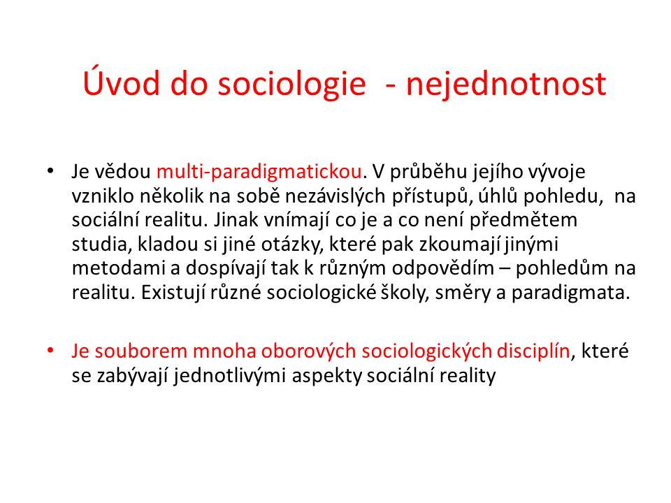 Úvod do sociologie - nejednotnost Je vědou multi-paradigmatickou. V průběhu jejího vývoje vzniklo několik na sobě nezávislých přístupů, úhlů pohledu,