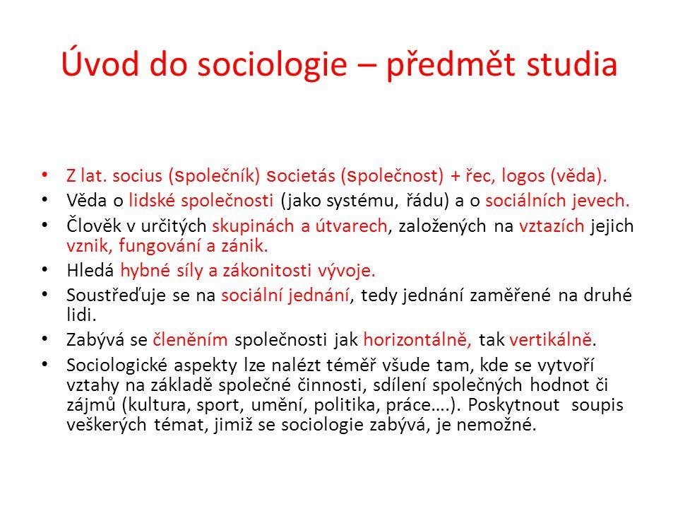 Úvod do sociologie – předmět studia Z lat. socius ( s polečník) s ocietás ( s polečnost) + řec, logos (věda). Věda o lidské společnosti (jako systému,