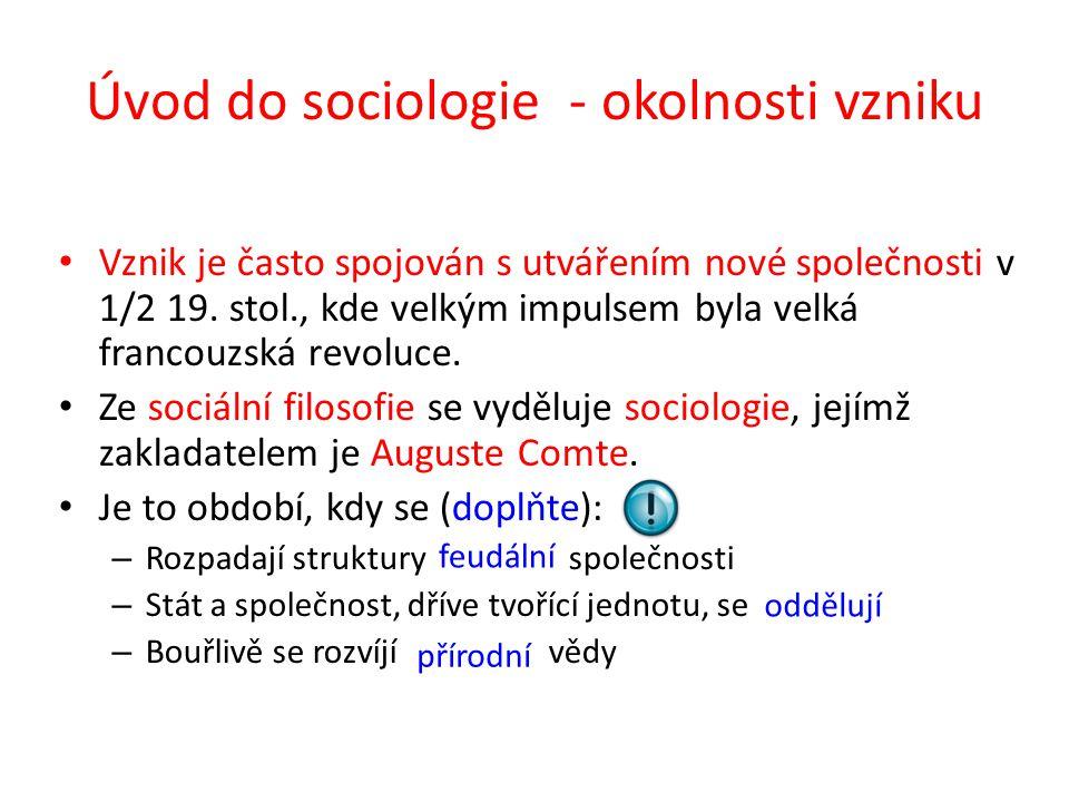 Úvod do sociologie - zakladatel Auguste Comte (1798 – 1857) Společnost toho času se mu jeví značně chaotická, formuje proto sociologii jako novou exaktní vědu o sociálních jevech, která umožní opětovně nastolit řád ve společnosti na vědeckém základě.