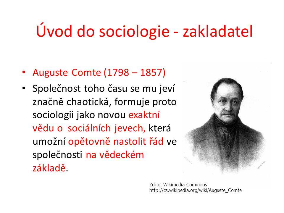 Úvod do sociologie - zakladatel Auguste Comte (1798 – 1857) Společnost toho času se mu jeví značně chaotická, formuje proto sociologii jako novou exak